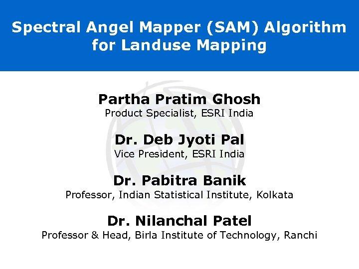 Spectral Angel Mapper (SAM) Algorithm for Landuse Mapping Partha Pratim Ghosh Product Specialist, ESRI