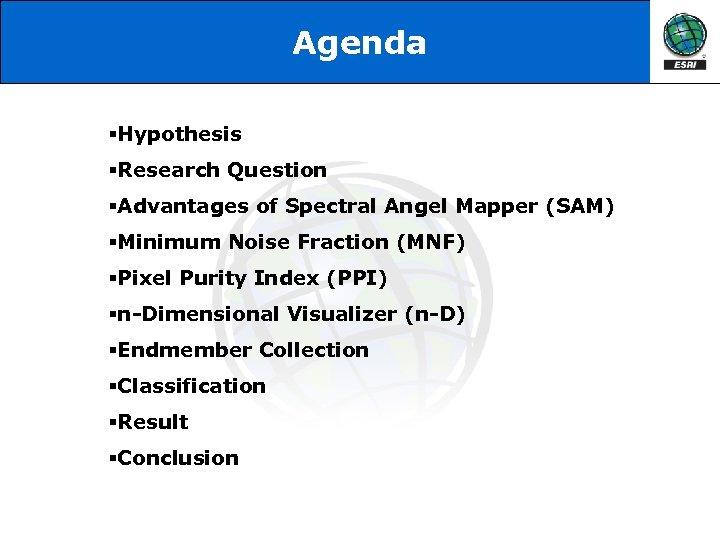 Agenda §Hypothesis §Research Question §Advantages of Spectral Angel Mapper (SAM) §Minimum Noise Fraction (MNF)