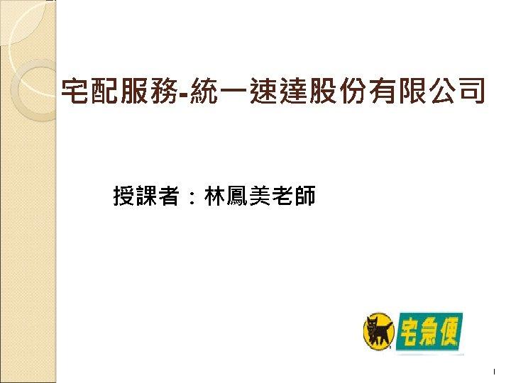 宅配服務-統一速達股份有限公司 授課者:林鳳美老師 1