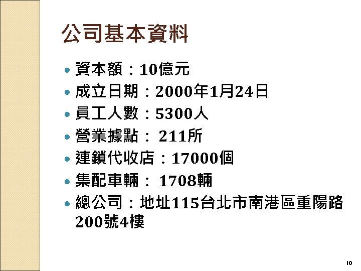 公司基本資料 資本額: 10億元 成立日期: 2000年 1月24日 員 人數: 5300人 營業據點: 211所 連鎖代收店: 17000個 集配車輛: