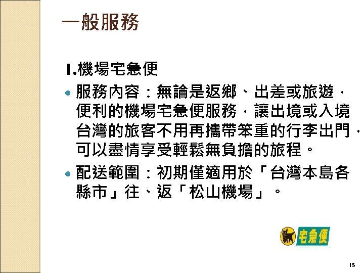 一般服務 1. 機場宅急便 服務內容:無論是返鄉、出差或旅遊, 便利的機場宅急便服務,讓出境或入境 台灣的旅客不用再攜帶笨重的行李出門, 可以盡情享受輕鬆無負擔的旅程。 配送範圍:初期僅適用於「台灣本島各 縣市」往、返「松山機場」。 15