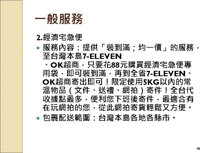 一般服務 2. 經濟宅急便 服務內容:提供「裝到滿;均一價」的服務, 至台灣本島 7 -ELEVEN 、OK超商,只要花 88元購買經濟宅急便專 用袋,即可裝到滿,再到全省7 -ELEVEN、 OK超商寄出即可!限定使用 5 KG以內的常