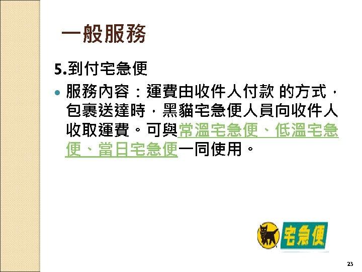 一般服務 5. 到付宅急便 服務內容:運費由收件人付款 的方式, 包裹送達時,黑貓宅急便人員向收件人 收取運費。可與常溫宅急便、低溫宅急 便、當日宅急便一同使用。 23