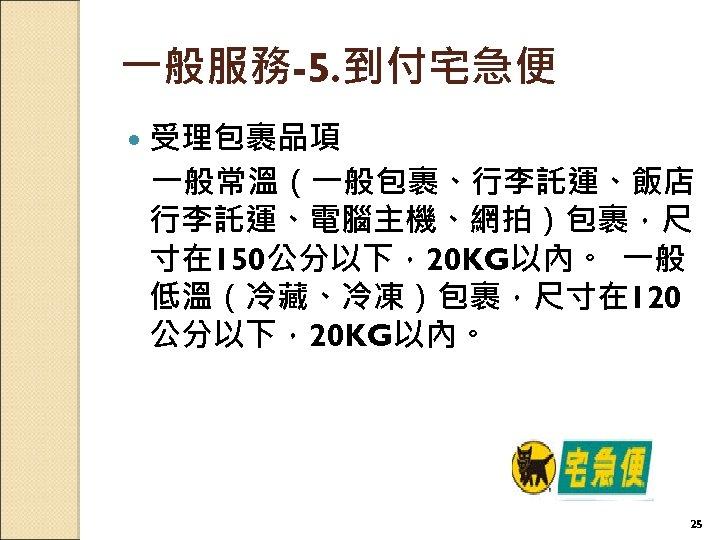 一般服務-5. 到付宅急便 受理包裹品項 一般常溫(一般包裹、行李託運、飯店 行李託運、電腦主機、網拍)包裹,尺 寸在 150公分以下,20 KG以內。 一般 低溫(冷藏、冷凍)包裹,尺寸在 120 公分以下,20 KG以內。  25