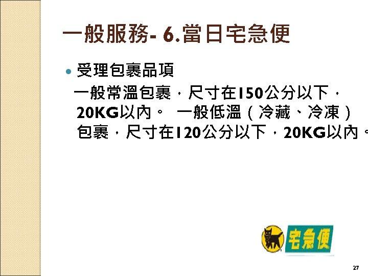 一般服務- 6. 當日宅急便 受理包裹品項 一般常溫包裹,尺寸在 150公分以下, 20 KG以內。 一般低溫(冷藏、冷凍) 包裹,尺寸在 120公分以下,20 KG以內。 27