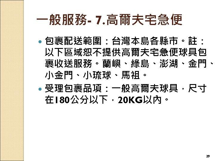 一般服務- 7. 高爾夫宅急便 包裹配送範圍:台灣本島各縣市。註: 以下區域恕不提供高爾夫宅急便球具包 裹收送服務。蘭嶼、綠島、澎湖、金門、 小金門、小琉球、馬祖。 受理包裹品項:一般高爾夫球具,尺寸 在 180公分以下,20 KG以內。 29