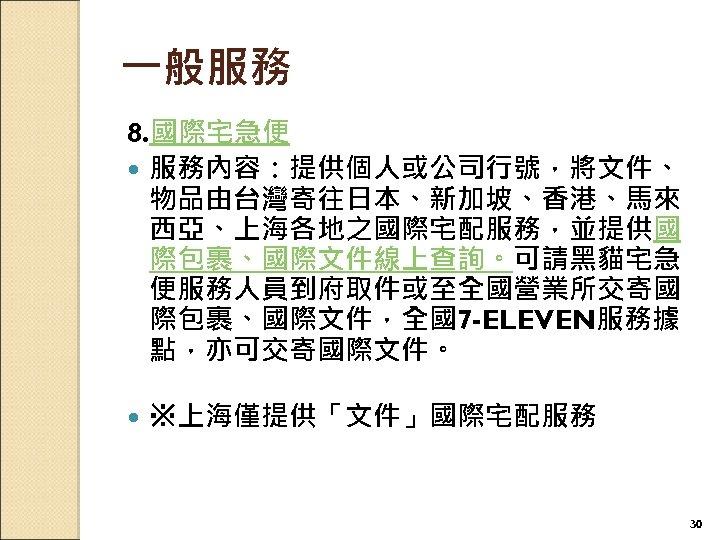 一般服務 8. 國際宅急便 服務內容:提供個人或公司行號,將文件、 物品由台灣寄往日本、新加坡、香港、馬來 西亞、上海各地之國際宅配服務,並提供國 際包裹、國際文件線上查詢。可請黑貓宅急 便服務人員到府取件或至全國營業所交寄國 際包裹、國際文件,全國7 -ELEVEN服務據 點,亦可交寄國際文件。 ※上海僅提供「文件」國際宅配服務 30