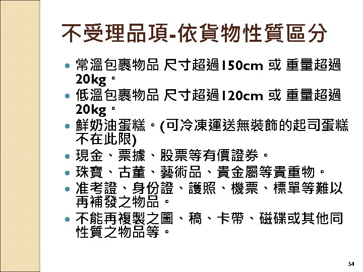 不受理品項-依貨物性質區分 常溫包裹物品 尺寸超過150 cm 或 重量超過 20 kg。 低溫包裹物品 尺寸超過120 cm 或 重量超過 20
