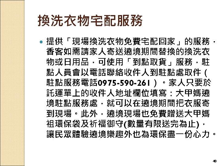 換洗衣物宅配服務 提供「現場換洗衣物免費宅配回家」的服務, 香客如需請家人寄送遶境期間替換的換洗衣 物或日用品,可使用「到點取貨」服務,駐 點人員會以電話聯絡收件人到駐點處取件( 駐點服務電話 0975 -590 -261)。家人只要於 託運單上的收件人地址欄位填寫:大甲媽遶 境駐點服務處,就可以在遶境期間把衣服寄 到現場。此外,遶境現場也免費贈送大甲媽 祖環保袋及祈福御守(數量有限送完為止), 讓民眾體驗遶境樂趣外也為環保盡一份心力。