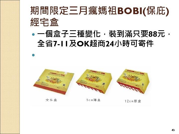 期間限定三月瘋媽祖BOBI(保庇) 經宅盒 一個盒子三種變化,裝到滿只要88元, 全省7 -11及OK超商24小時可寄件 43