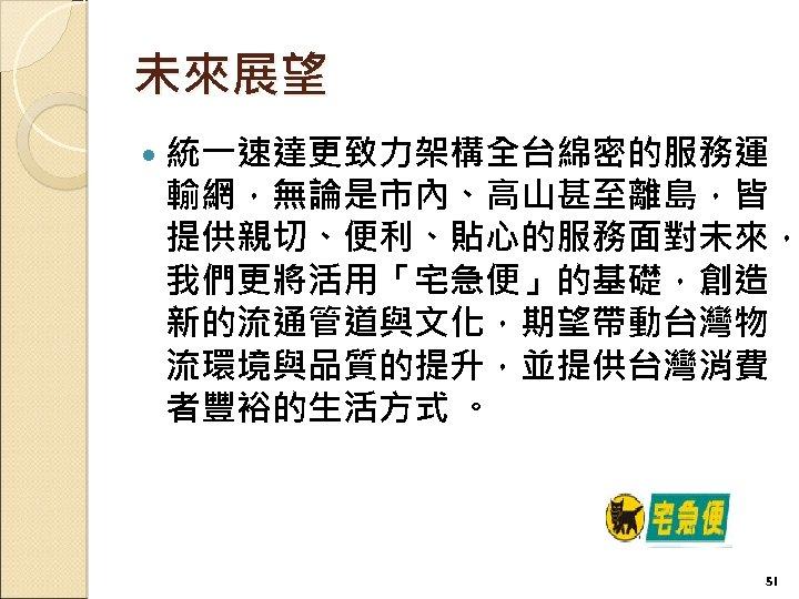 未來展望 統一速達更致力架構全台綿密的服務運 輸網,無論是市內、高山甚至離島,皆 提供親切、便利、貼心的服務面對未來, 我們更將活用「宅急便」的基礎,創造 新的流通管道與文化,期望帶動台灣物 流環境與品質的提升,並提供台灣消費 者豐裕的生活方式 。 51