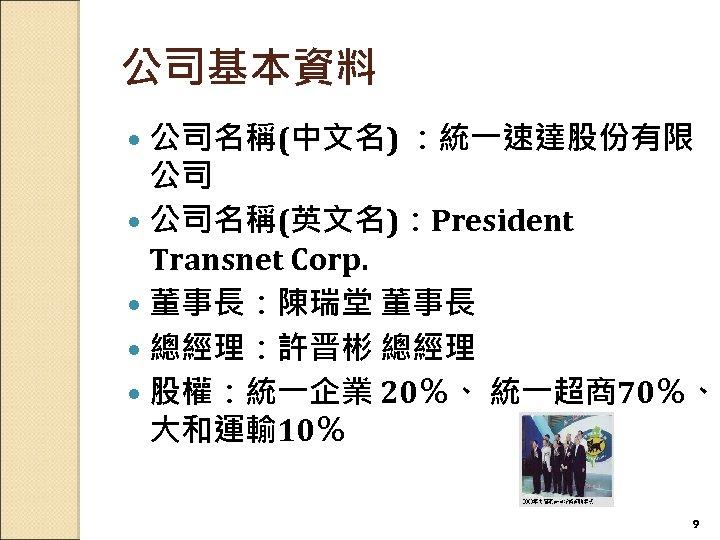 公司基本資料 公司名稱(中文名) :統一速達股份有限 公司 公司名稱(英文名):President Transnet Corp. 董事長:陳瑞堂 董事長 總經理:許晋彬 總經理 股權:統一企業 20%、 統一超商70%、