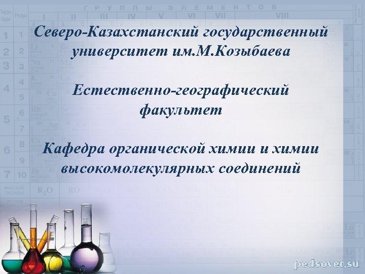 Северо-Казахстанский государственный университет им. М. Козыбаева Естественно-географический факультет Кафедра органической химии и химии высокомолекулярных
