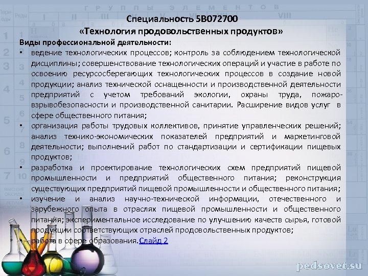 Специальность 5 В 072700 «Технология продовольственных продуктов» Виды профессиональной деятельности: • ведение технологических процессов;
