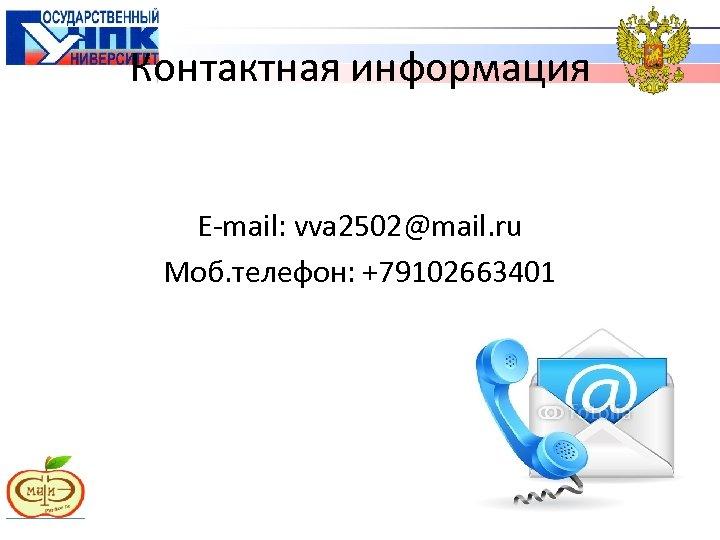 Контактная информация E-mail: vva 2502@mail. ru Моб. телефон: +79102663401