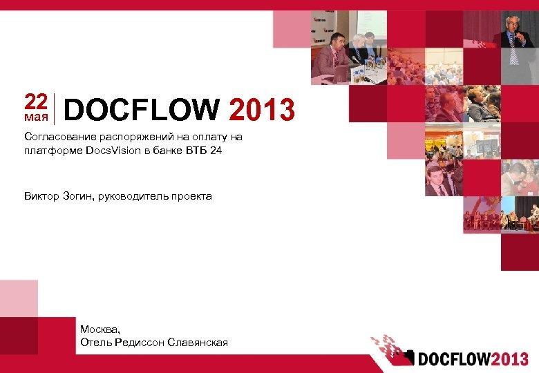 22 мая DOCFLOW 2013 Согласование распоряжений на оплату на платформе Docs. Vision в банке