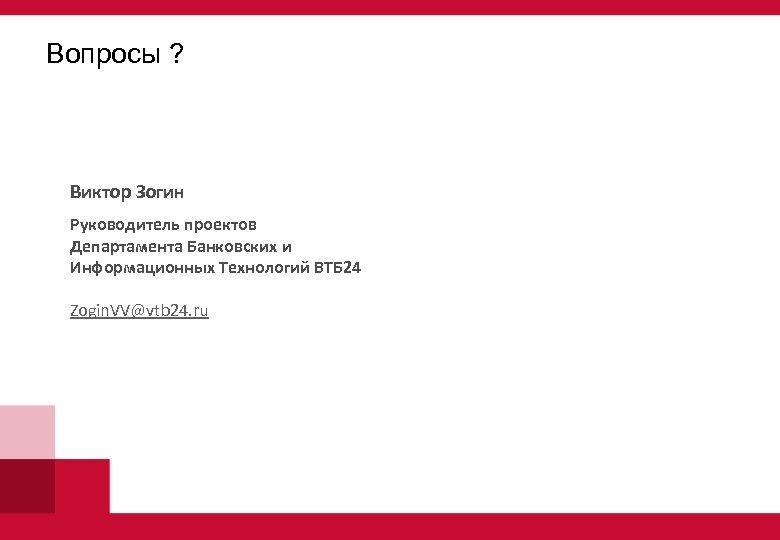 Вопросы ? Виктор Зогин Руководитель проектов Департамента Банковских и Информационных Технологий ВТБ 24 Zogin.