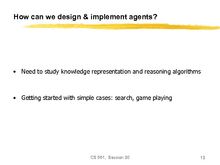 How can we design & implement agents? • Need to study knowledge representation and