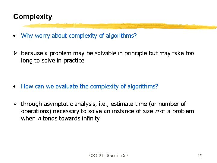 Complexity • Why worry about complexity of algorithms? Ø because a problem may be