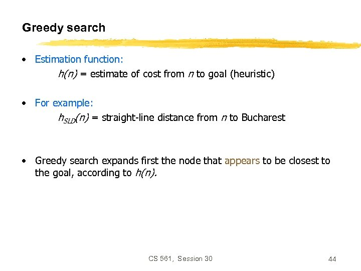 Greedy search • Estimation function: h(n) = estimate of cost from n to goal