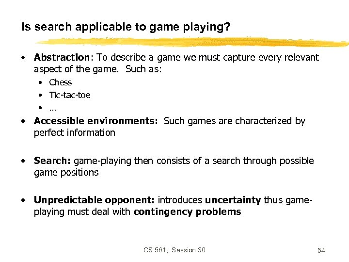Is search applicable to game playing? • Abstraction: To describe a game we must