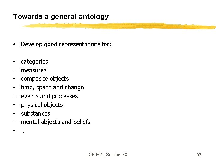 Towards a general ontology • Develop good representations for: - categories measures composite objects