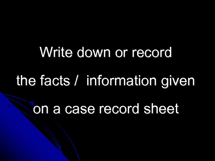 Write down or record the facts / information given on a case record sheet