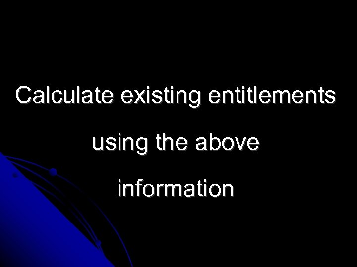 Calculate existing entitlements using the above information