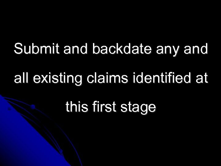 Submit and backdate any and all existing claims identified at this first stage