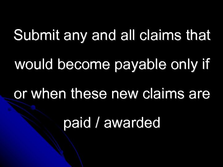 Submit any and all claims that would become payable only if or when these