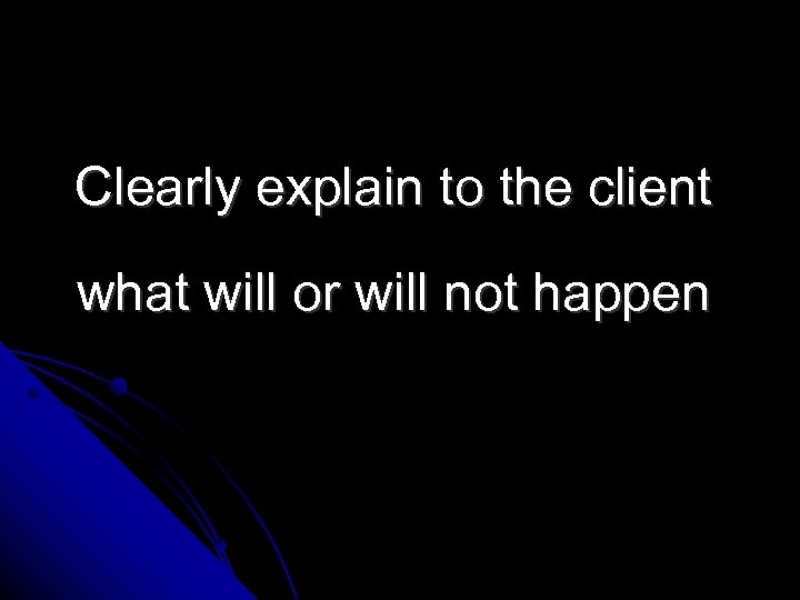 Clearly explain to the client what will or will not happen
