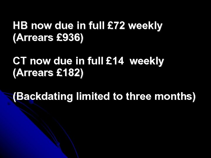 HB now due in full £ 72 weekly (Arrears £ 936) CT now due