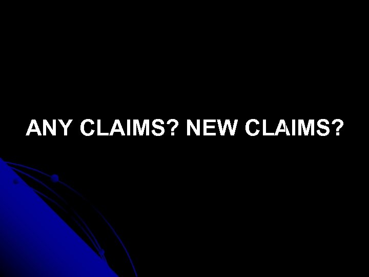 ANY CLAIMS? NEW CLAIMS?