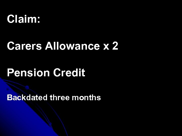 Claim: Carers Allowance x 2 Pension Credit Backdated three months