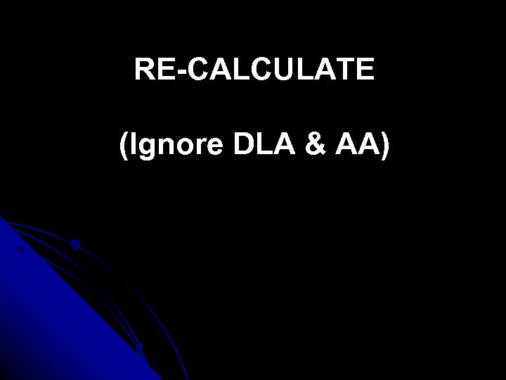RE-CALCULATE (Ignore DLA & AA)