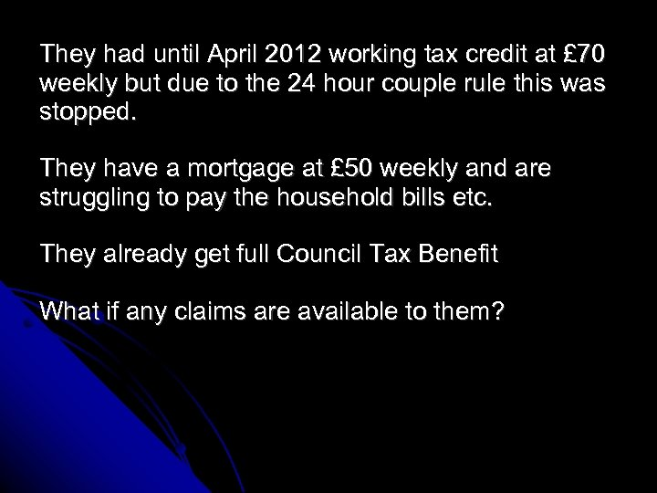 They had until April 2012 working tax credit at £ 70 weekly but due