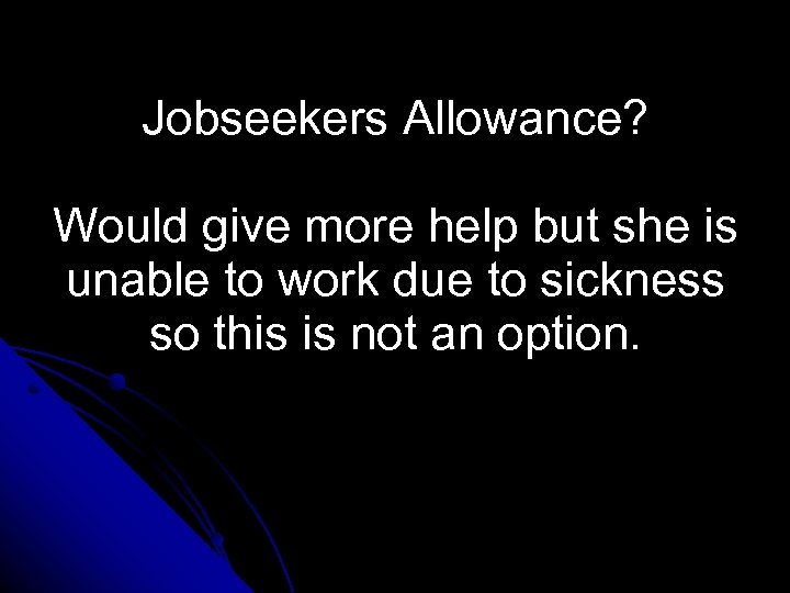 Jobseekers Allowance? Would give more help but she is unable to work due to