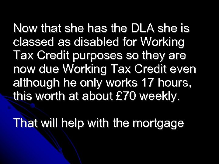 Now that she has the DLA she is classed as disabled for Working Tax