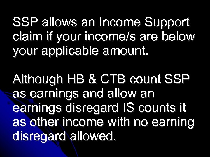 SSP allows an Income Support claim if your income/s are below your applicable amount.