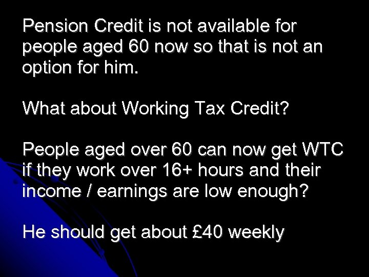 Pension Credit is not available for people aged 60 now so that is not