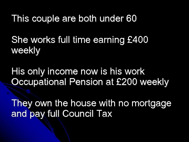 This couple are both under 60 She works full time earning £ 400 weekly