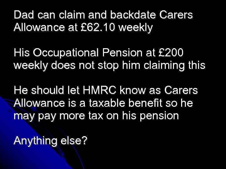 Dad can claim and backdate Carers Allowance at £ 62. 10 weekly His Occupational