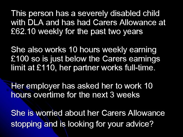 This person has a severely disabled child with DLA and has had Carers Allowance