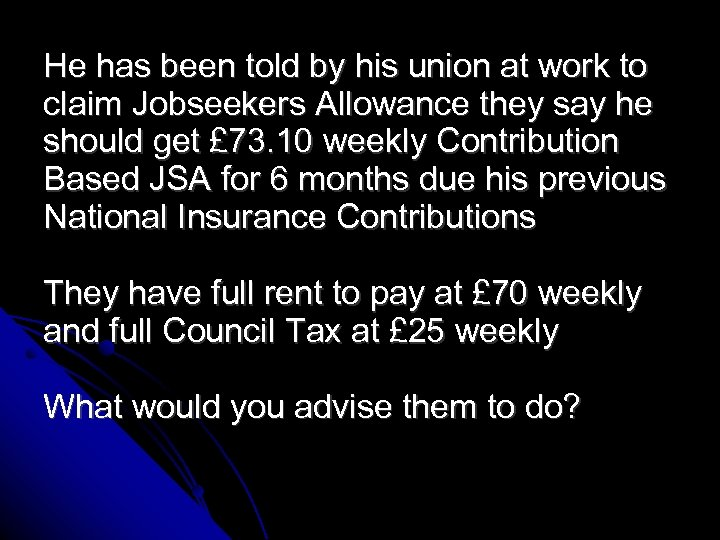 He has been told by his union at work to claim Jobseekers Allowance they
