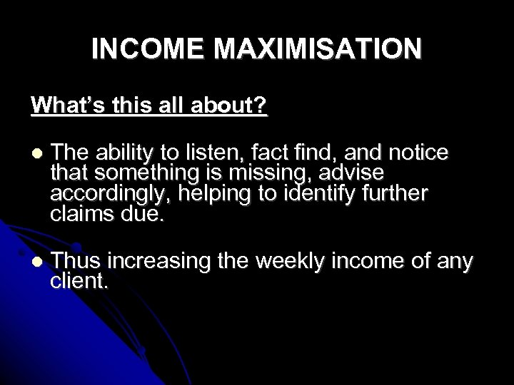 INCOME MAXIMISATION What's this all about? The ability to listen, fact find, and notice