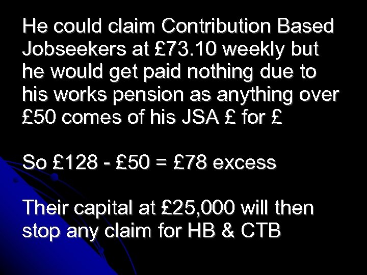 He could claim Contribution Based Jobseekers at £ 73. 10 weekly but he would