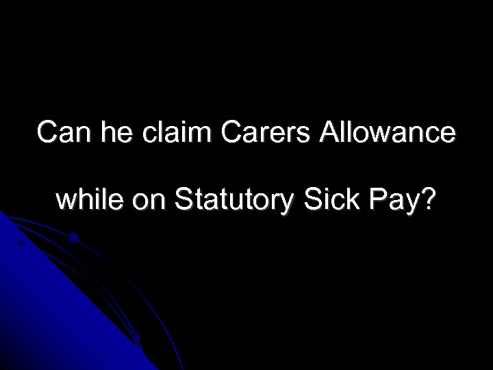 Can he claim Carers Allowance while on Statutory Sick Pay?