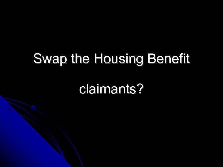 Swap the Housing Benefit claimants?