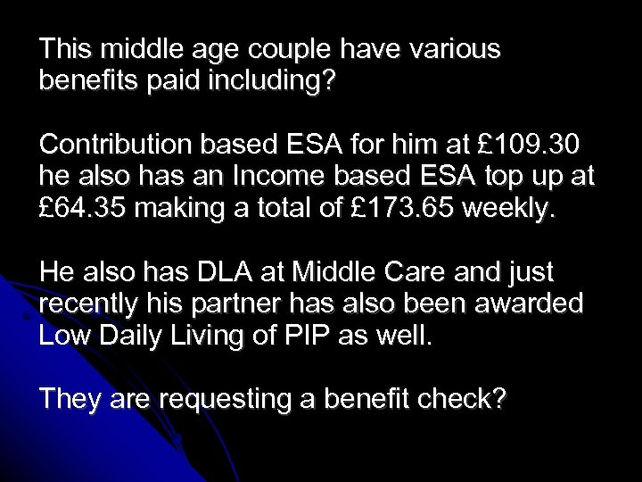 This middle age couple have various benefits paid including? Contribution based ESA for him