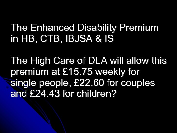 The Enhanced Disability Premium in HB, CTB, IBJSA & IS The High Care of